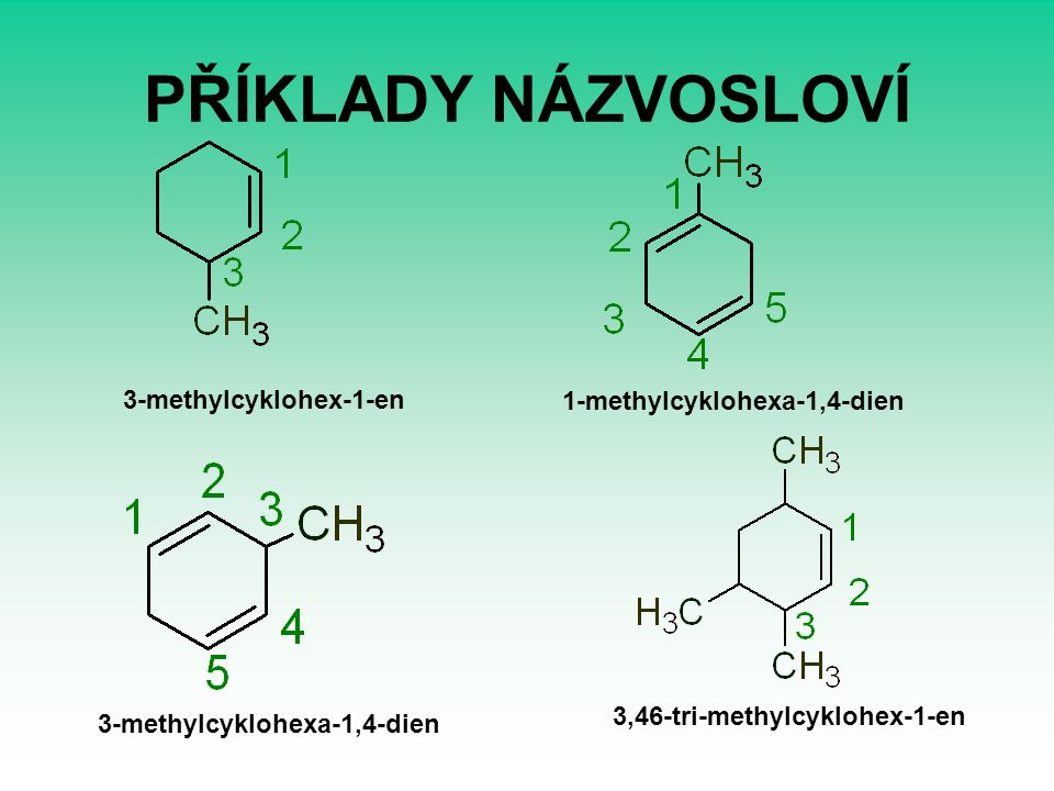 PŘÍKLADY NÁZVOSLOVÍ 3-methylcyklohex-1-en 1-methylcyklohexa-1,4-dien