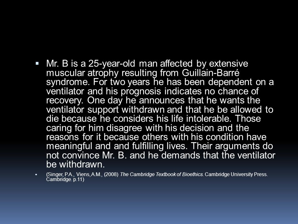 Mr. B is a 25-year-old man affected by extensive muscular atrophy resulting from Guillain-Barré syndrome. For two years he has been dependent on a ventilator and his prognosis indicates no chance of recovery. One day he announces that he wants the ventilator support withdrawn and that he be allowed to die because he considers his life intolerable. Those caring for him disagree with his decision and the reasons for it because others with his condition have meaningful and and fulfilling lives. Their arguments do not convince Mr. B. and he demands that the ventilator be withdrawn.