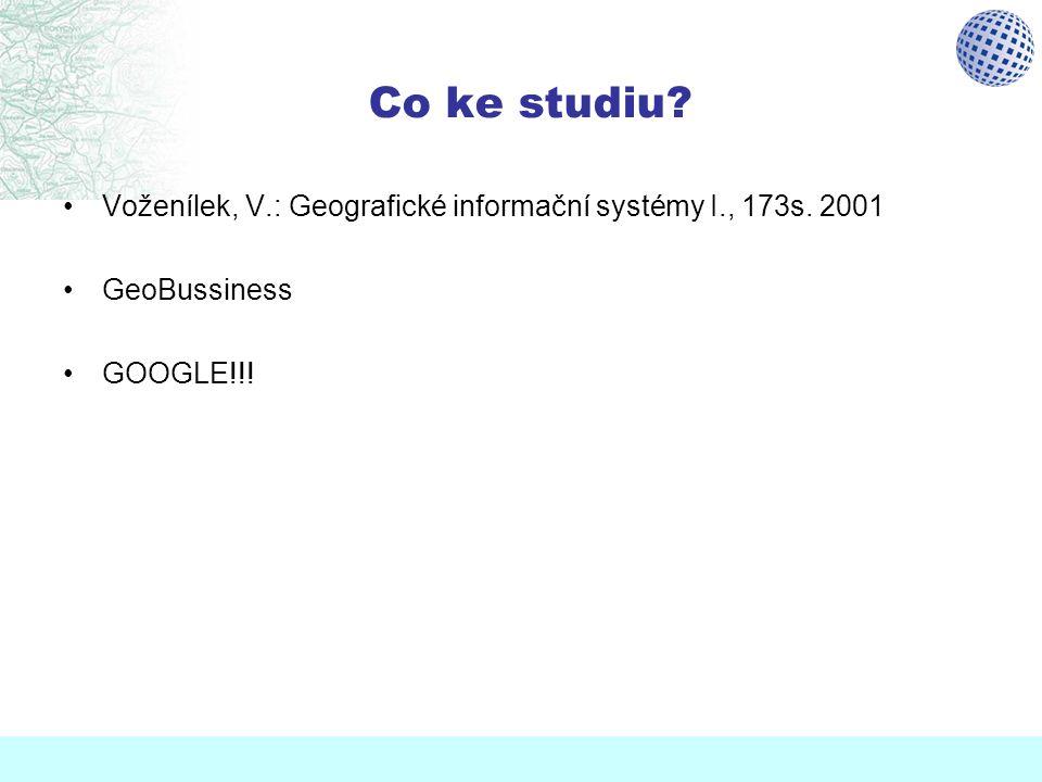 Co ke studiu Voženílek, V.: Geografické informační systémy I., 173s. 2001 GeoBussiness GOOGLE!!!