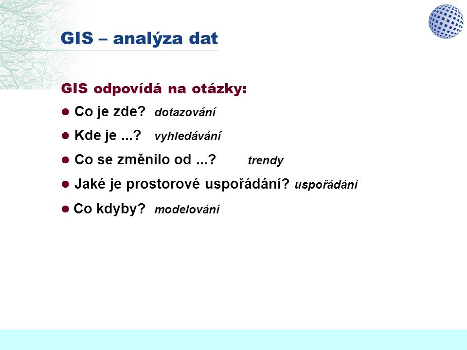 GIS – analýza dat GIS odpovídá na otázky:  Co je zde dotazování
