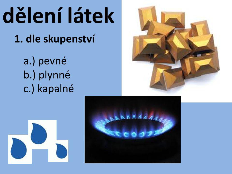 dělení látek 1. dle skupenství a.) pevné b.) plynné c.) kapalné