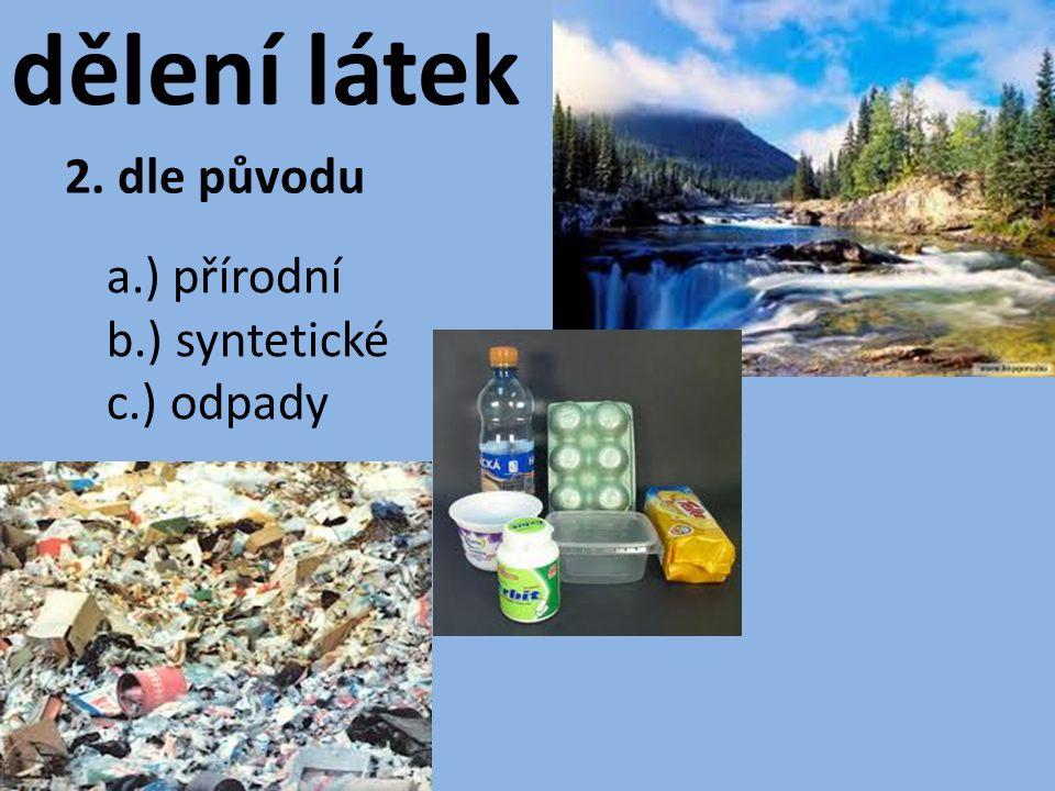 dělení látek 2. dle původu a.) přírodní b.) syntetické c.) odpady