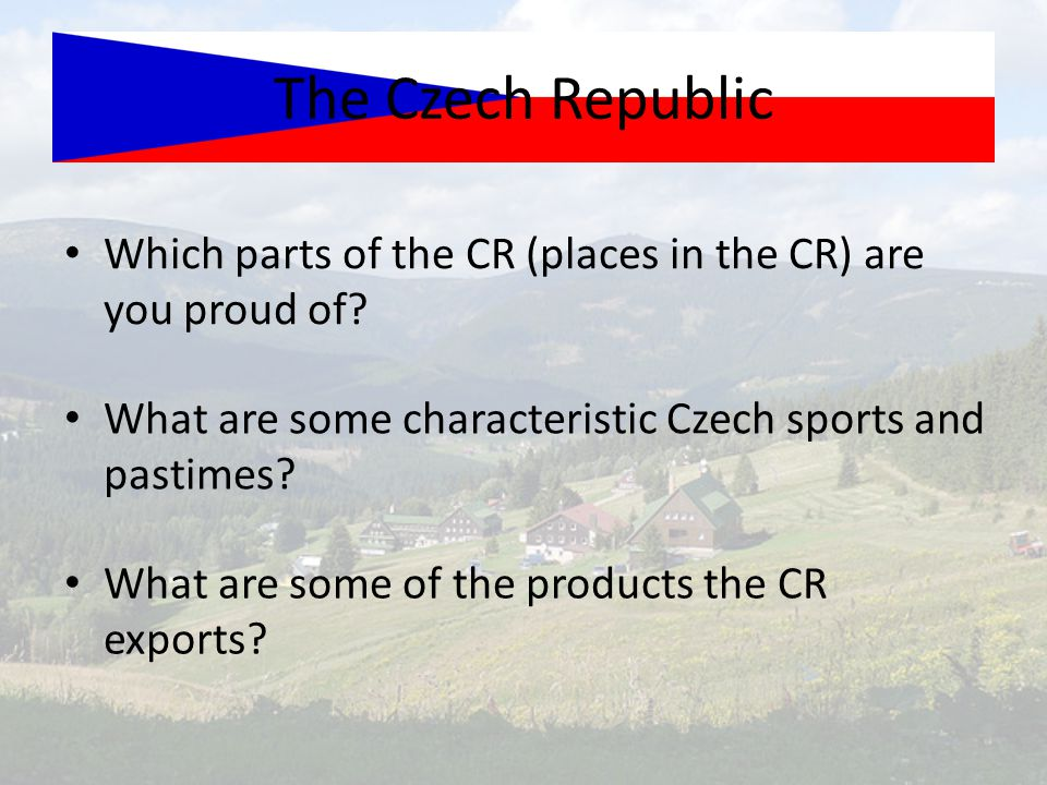 The Czech Republic Which parts of the CR (places in the CR) are you proud of What are some characteristic Czech sports and pastimes