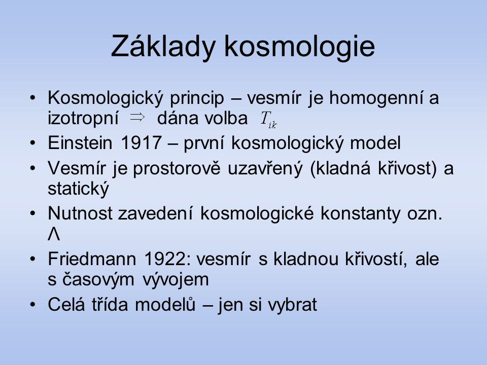 Základy kosmologie Kosmologický princip – vesmír je homogenní a izotropní dána volba. Einstein 1917 – první kosmologický model.