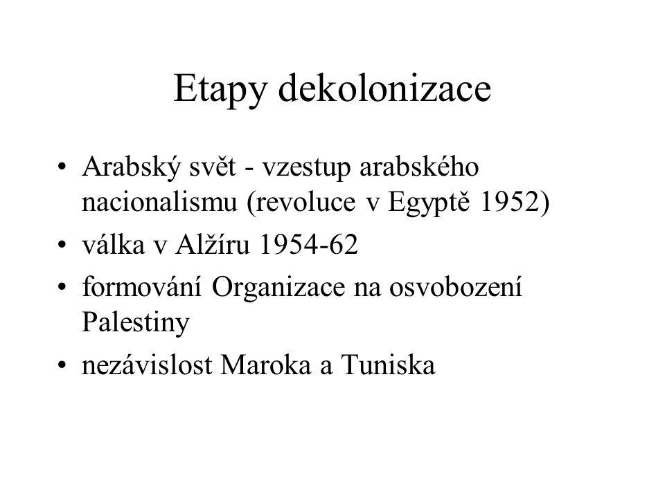Etapy dekolonizace Arabský svět - vzestup arabského nacionalismu (revoluce v Egyptě 1952) válka v Alžíru 1954-62.