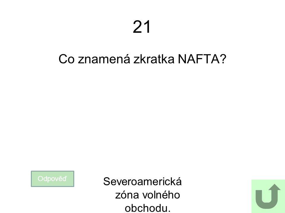 21 Co znamená zkratka NAFTA Severoamerická zóna volného obchodu.