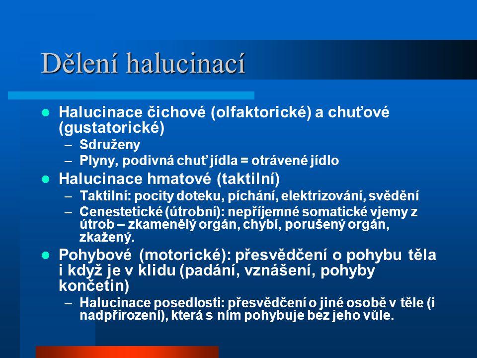 Dělení halucinací Halucinace čichové (olfaktorické) a chuťové (gustatorické) Sdruženy. Plyny, podivná chuť jídla = otrávené jídlo.