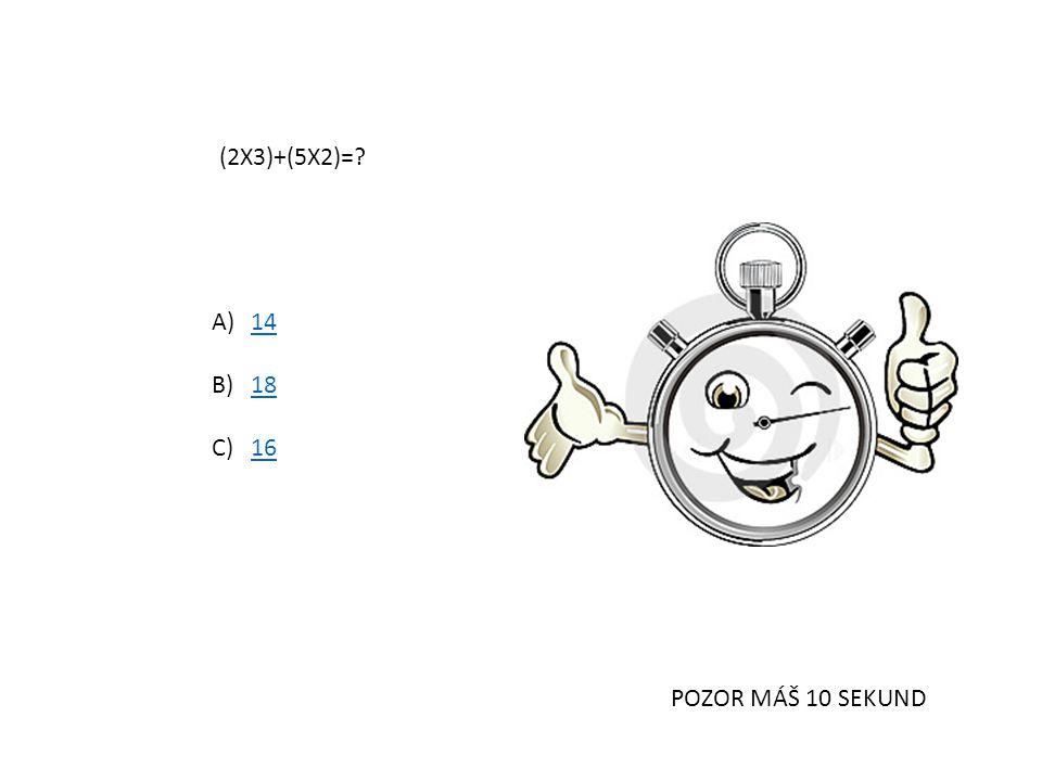 (2X3)+(5X2)= 14 18 16 POZOR MÁŠ 10 SEKUND