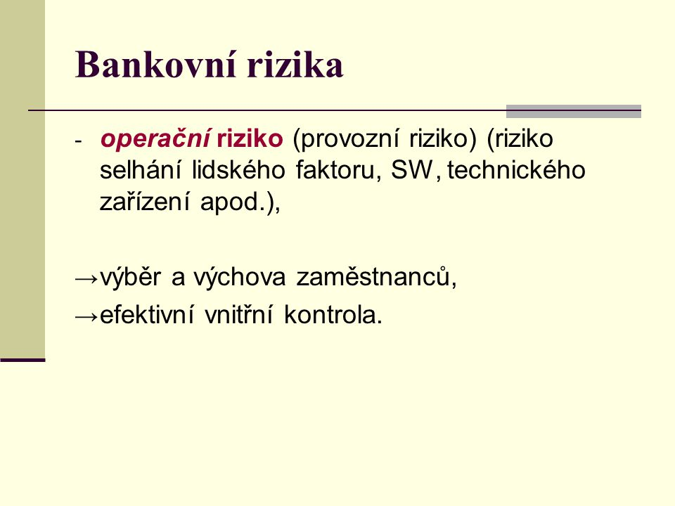 Bankovní rizika operační riziko (provozní riziko) (riziko selhání lidského faktoru, SW, technického zařízení apod.),