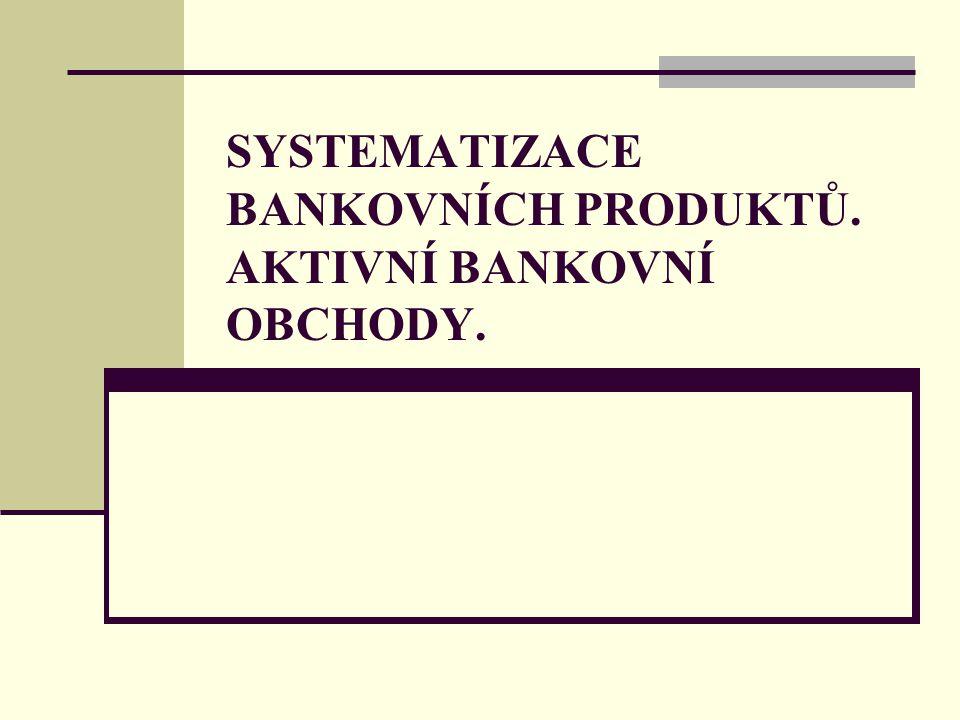 SYSTEMATIZACE BANKOVNÍCH PRODUKTŮ. AKTIVNÍ BANKOVNÍ OBCHODY.