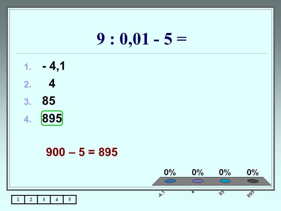 9 : 0,01 - 5 = - 4,1 4 85 895 900 – 5 = 895 1 2 3 4 5