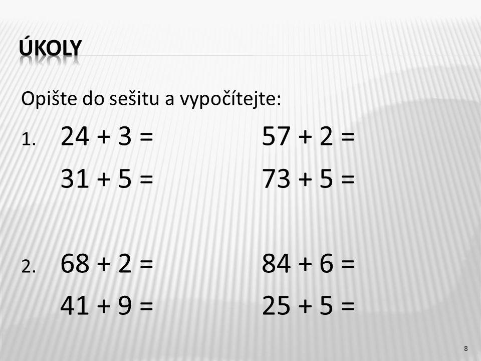 úkoly Opište do sešitu a vypočítejte: 24 + 3 = 57 + 2 = 31 + 5 = 73 + 5 = 68 + 2 = 84 + 6 =