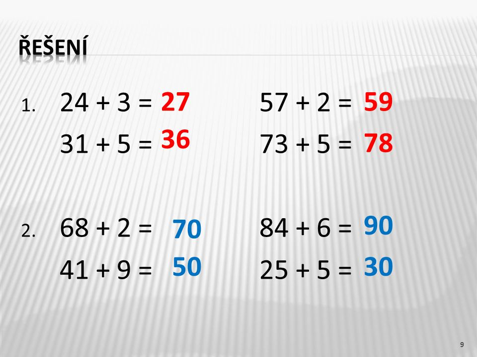 řešení 24 + 3 = 57 + 2 = 31 + 5 = 73 + 5 = 68 + 2 = 84 + 6 = 41 + 9 = 25 + 5 = 27. 59.