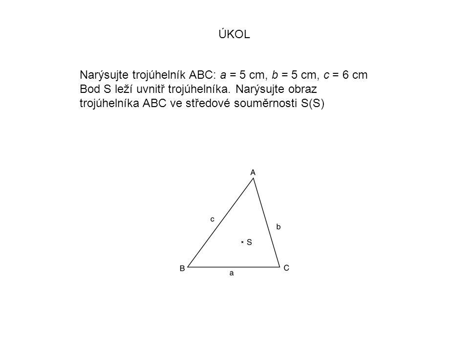 ÚKOL Narýsujte trojúhelník ABC: a = 5 cm, b = 5 cm, c = 6 cm. Bod S leží uvnitř trojúhelníka. Narýsujte obraz.