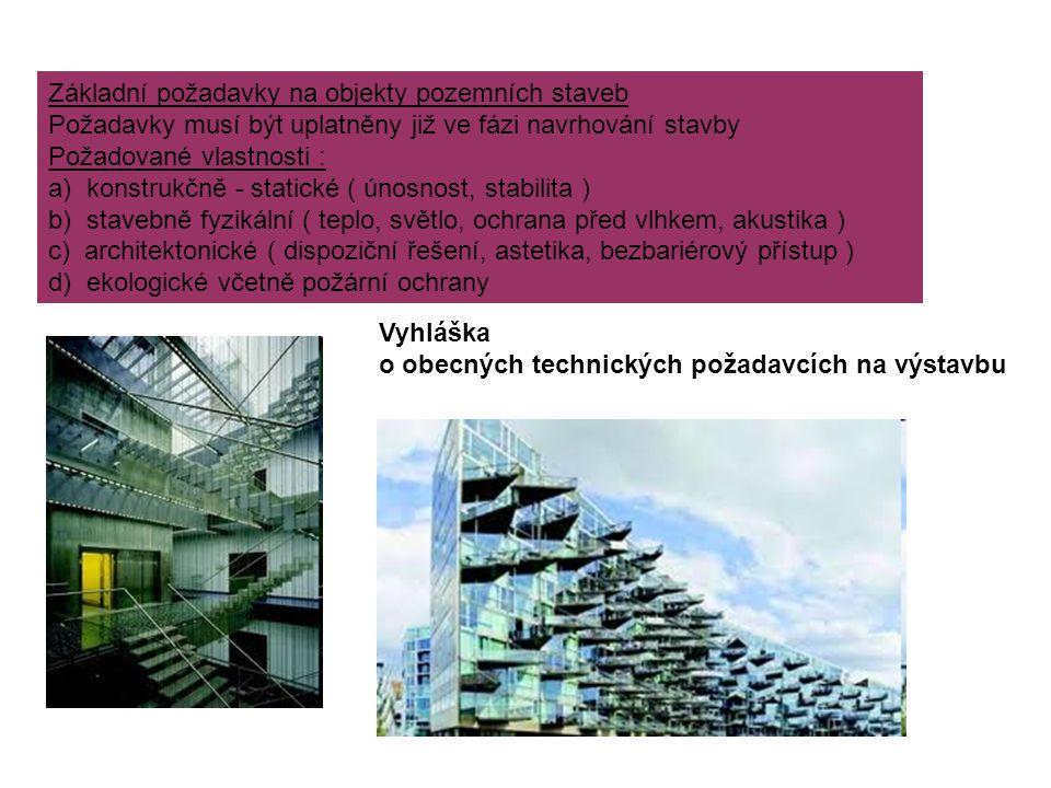 Základní požadavky na objekty pozemních staveb Požadavky musí být uplatněny již ve fázi navrhování stavby Požadované vlastnosti : a) konstrukčně - statické ( únosnost, stabilita ) b) stavebně fyzikální ( teplo, světlo, ochrana před vlhkem, akustika ) c) architektonické ( dispoziční řešení, astetika, bezbariérový přístup ) d) ekologické včetně požární ochrany