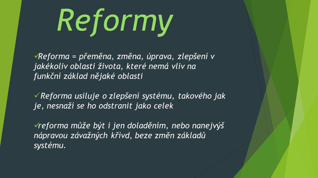 Reformy Reforma = přeměna, změna, úprava, zlepšení v jakékoliv oblasti života, které nemá vliv na funkční základ nějaké oblasti.