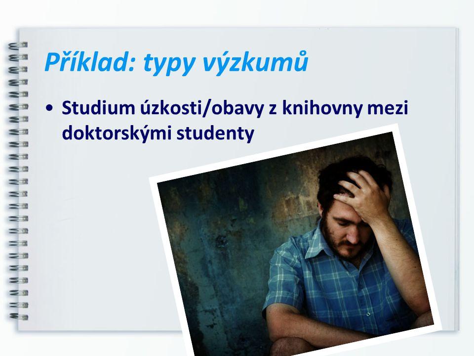 Příklad: typy výzkumů Studium úzkosti/obavy z knihovny mezi doktorskými studenty