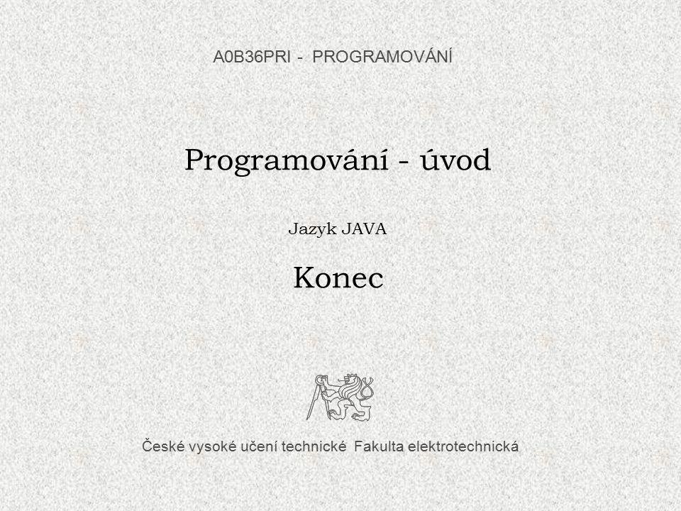Programování - úvod Konec A0B36PRI - PROGRAMOVÁNÍ Jazyk JAVA
