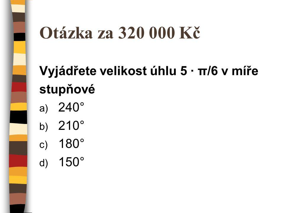 Otázka za 320 000 Kč Vyjádřete velikost úhlu 5 ∙ π/6 v míře stupňové
