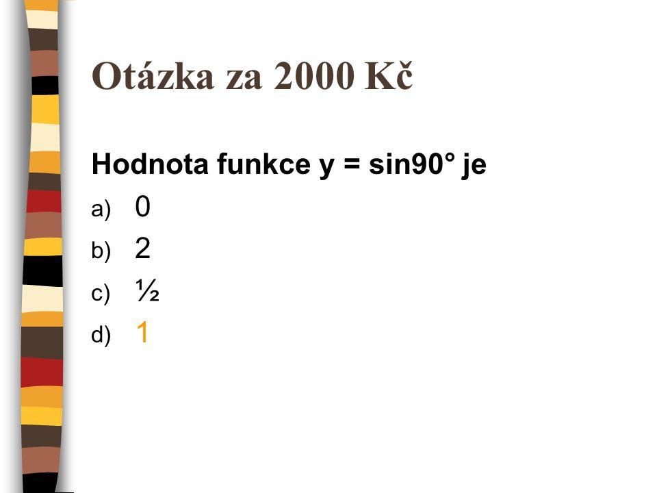 Otázka za 2000 Kč Hodnota funkce y = sin90° je 2 ½ 1
