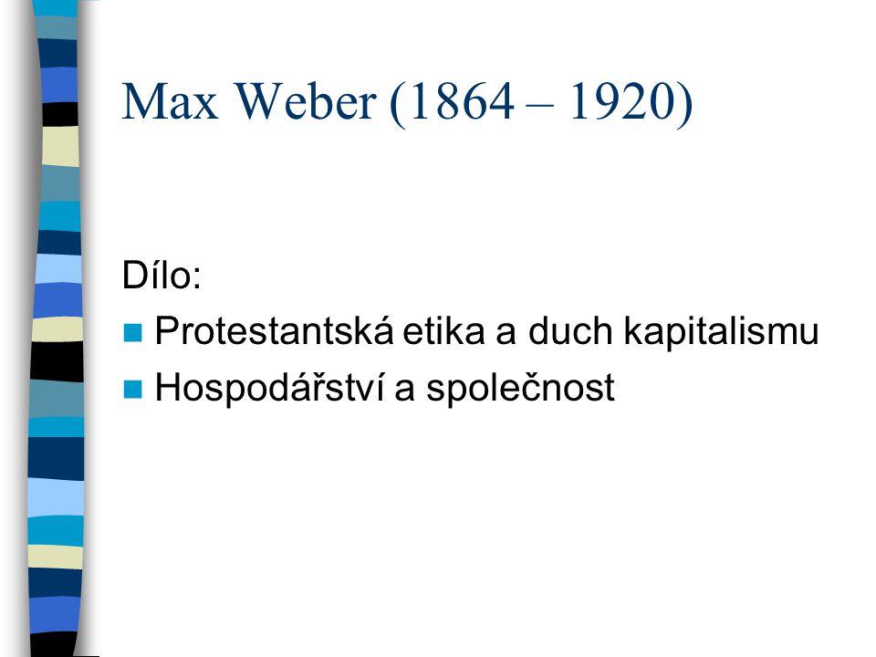 Max Weber (1864 – 1920) Dílo: Protestantská etika a duch kapitalismu