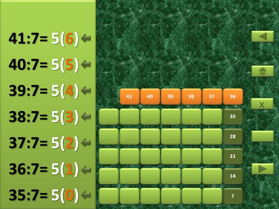 41:7= 5(6) 40:7= 5(5) 39:7= 5(4) 38:7= 5(3) 37:7= 5(2) 36:7= 5(1)
