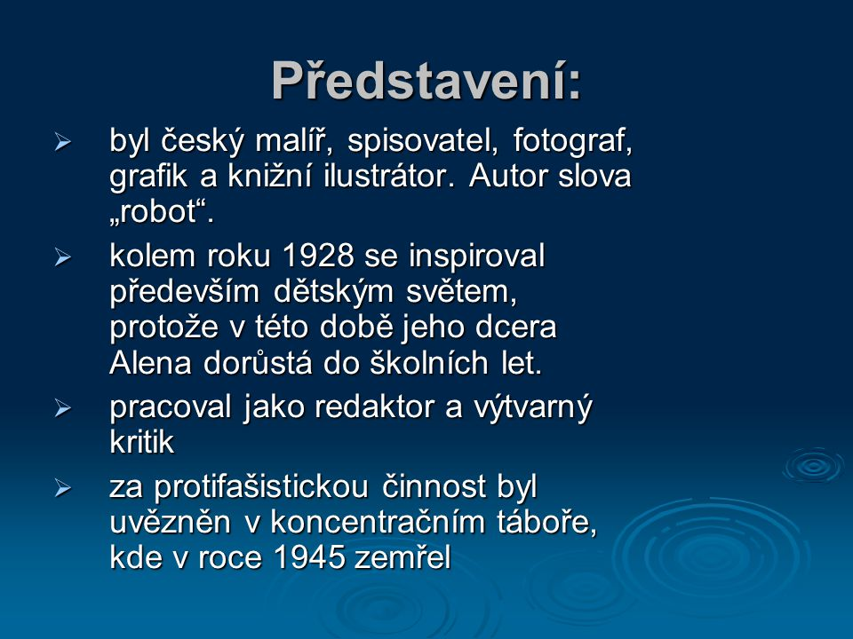 """Představení: byl český malíř, spisovatel, fotograf, grafik a knižní ilustrátor. Autor slova """"robot ."""