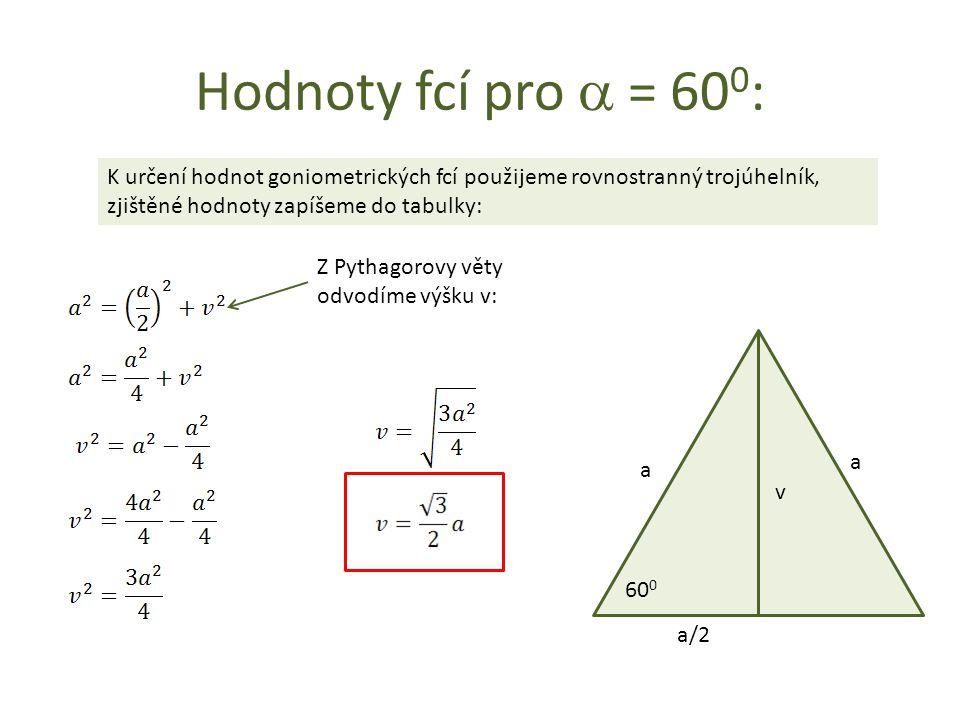 Hodnoty fcí pro a = 600: K určení hodnot goniometrických fcí použijeme rovnostranný trojúhelník, zjištěné hodnoty zapíšeme do tabulky: