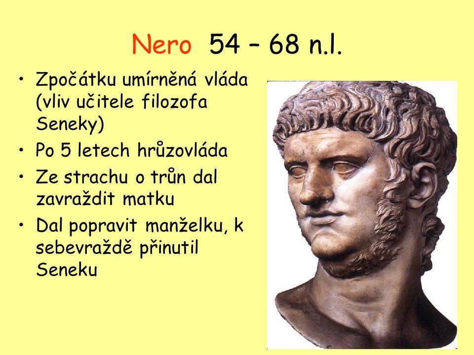 Nero 54 – 68 n.l. Zpočátku umírněná vláda (vliv učitele filozofa Seneky) Po 5 letech hrůzovláda. Ze strachu o trůn dal zavraždit matku.