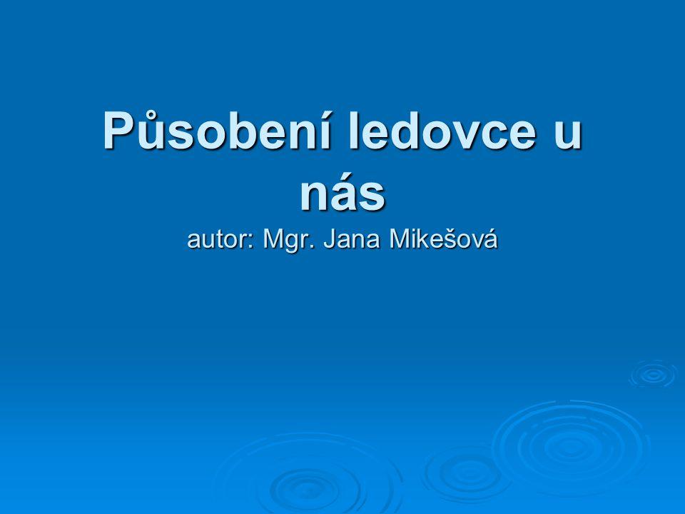 Působení ledovce u nás autor: Mgr. Jana Mikešová