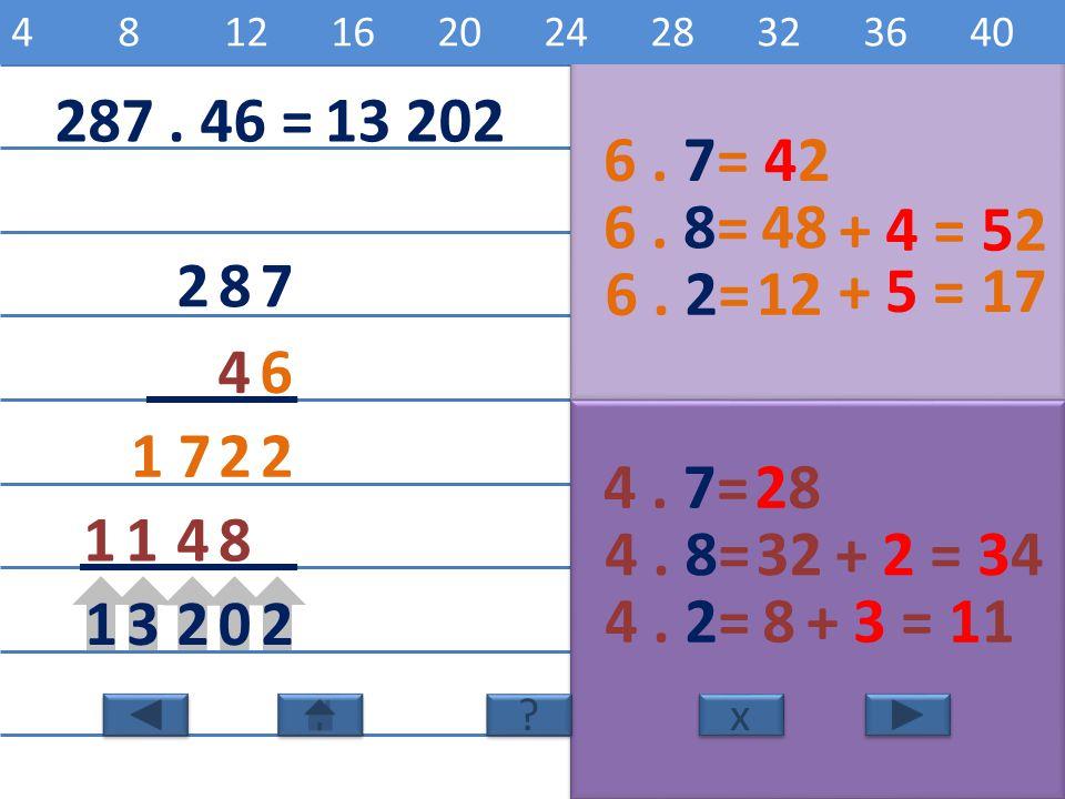 4 8 12 16 20 24 28 32 36 40 6 12 18 24 30 36 42 48 54 60. 287 . 46 = 13 202. 6 . 7= 42. 6 . 8=