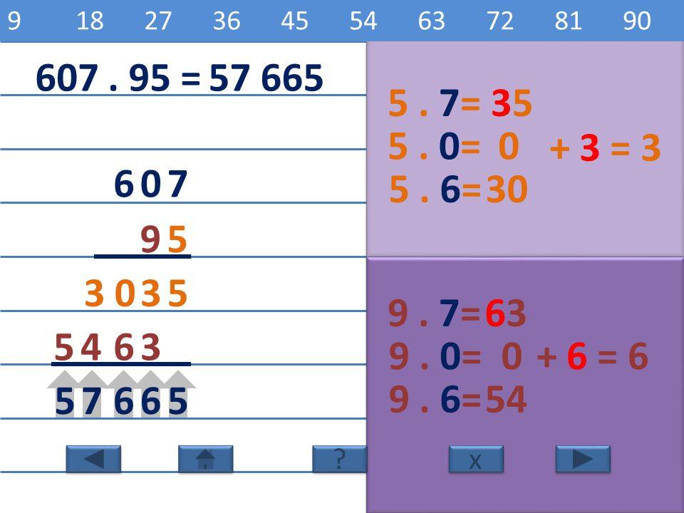 9 18 27 36 45 54 63 72 81 90 5 10 15 20 25 30 35 40 45 50. 607 . 95 = 57 665. 5 . 7= 35. 5 . 0=