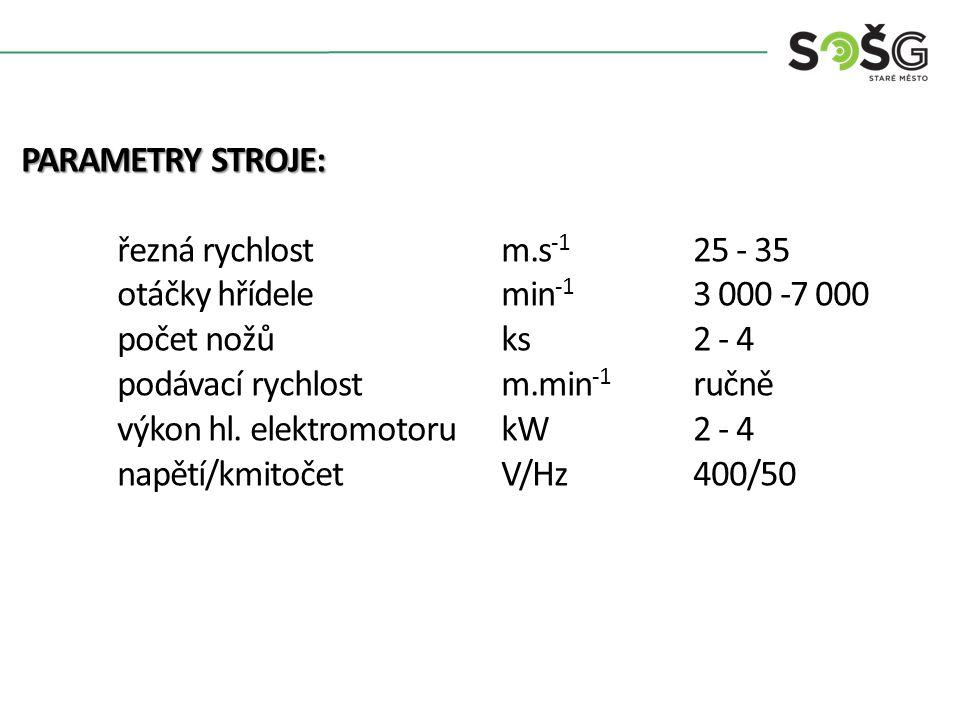 PARAMETRY STROJE: řezná rychlost m.s-1 25 - 35. otáčky hřídele min-1 3 000 -7 000. počet nožů ks 2 - 4.