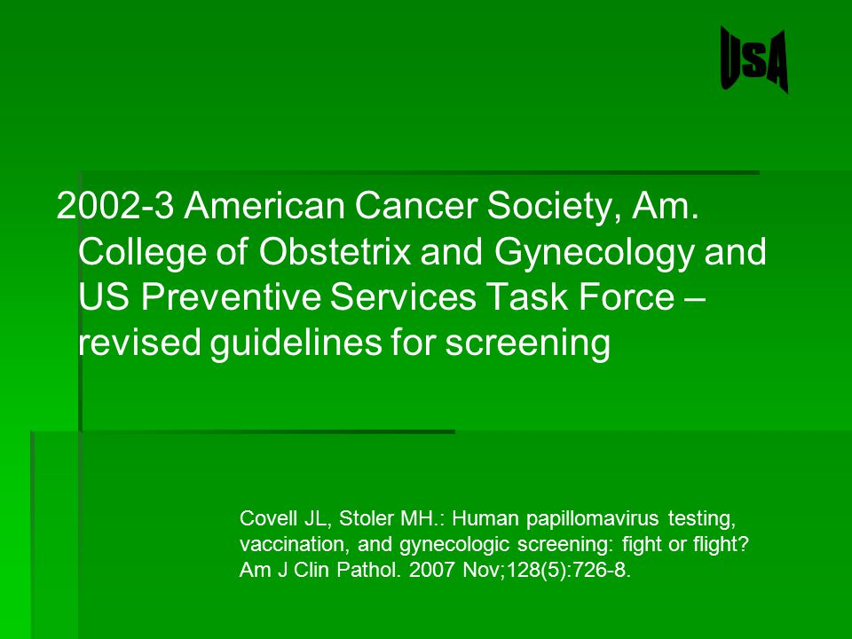 USA 2002-3 American Cancer Society, Am. College of Obstetrix and Gynecology and US Preventive Services Task Force – revised guidelines for screening.