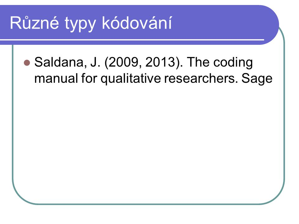 Různé typy kódování Saldana, J. (2009, 2013). The coding manual for qualitative researchers. Sage