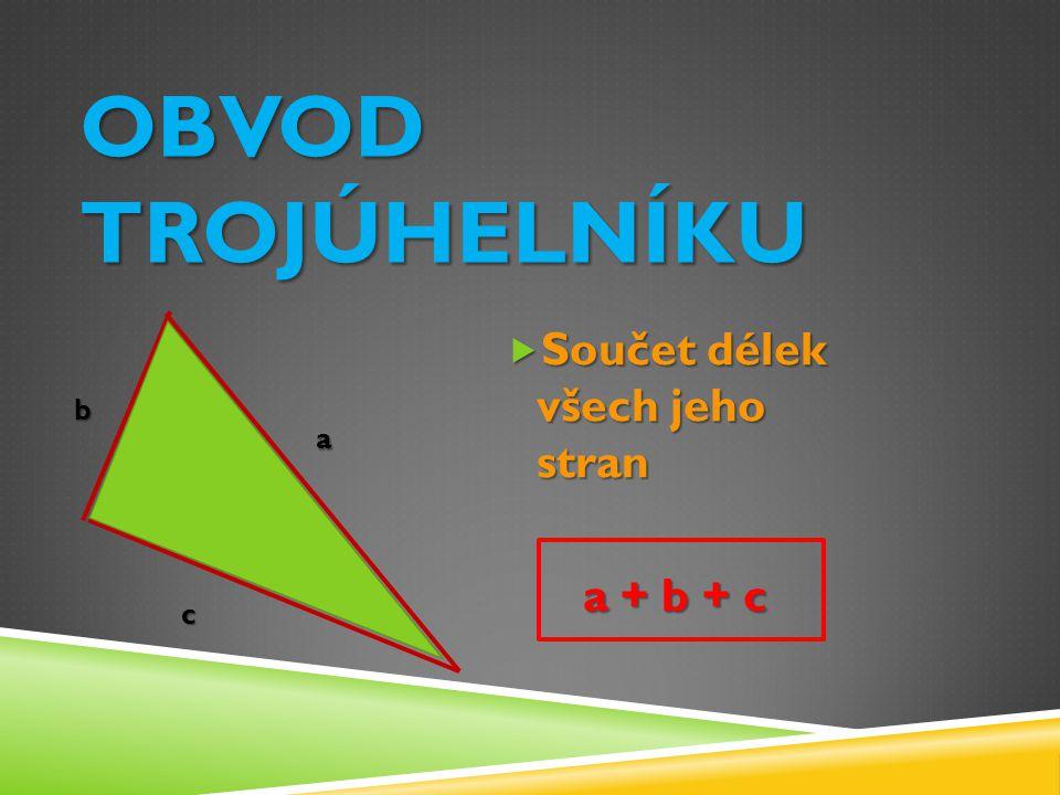 Obvod trojúhelníku Součet délek všech jeho stran a + b + c b a c