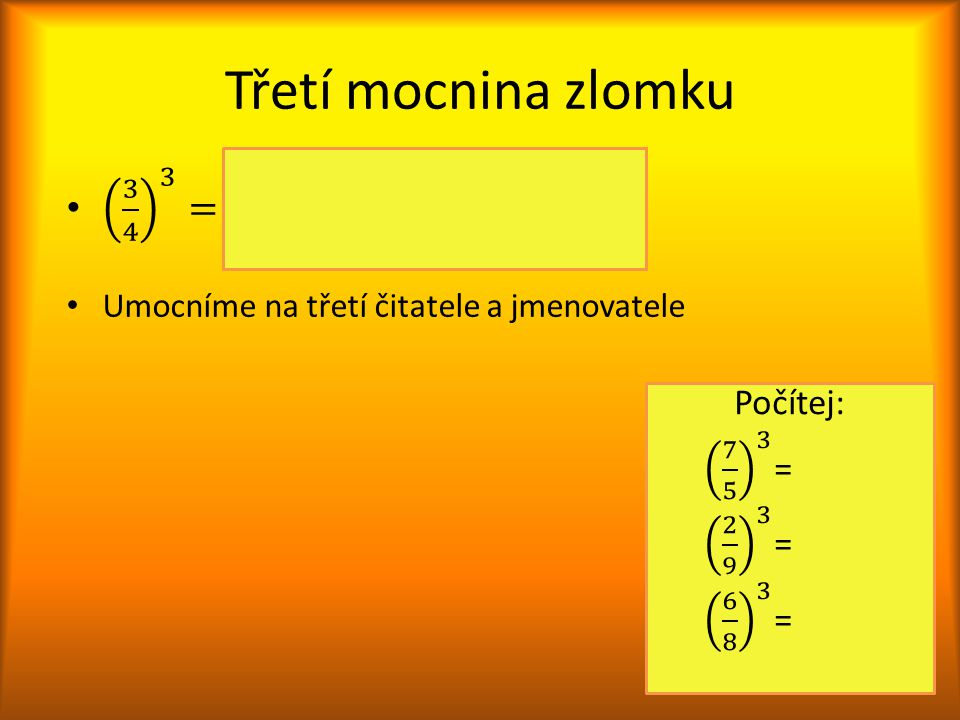 Třetí mocnina zlomku 3 4 3 = 3 4 ∙ 3 4 ∙ 3 4 = 3∙3∙3 4∙4∙4 = 3 3 4 3 = 27 64. Umocníme na třetí čitatele a jmenovatele.