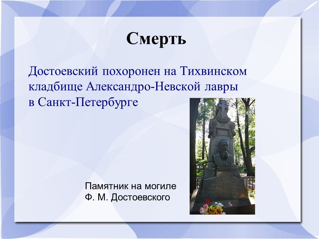 Смерть Достоевский похоронен на Тихвинском кладбище Александро-Невской лавры в Санкт-Петербурге.