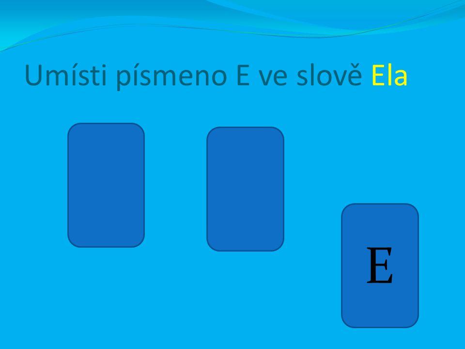 Umísti písmeno E ve slově Ela