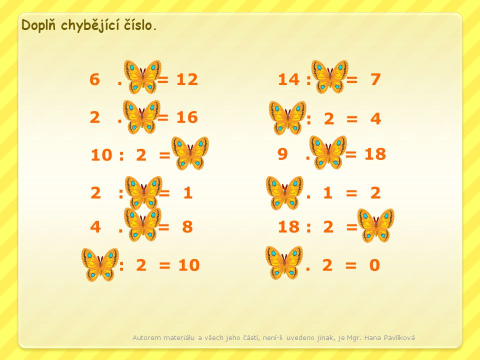Doplň chybějící číslo. 6 . 2 = 12. 14 : 2 = 7. 2 . 8 = 16. 8 : 2 = 4. 10 : 2 = 5.