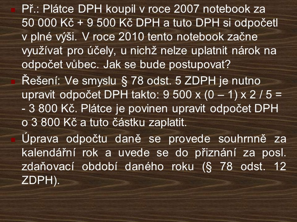 Př.: Plátce DPH koupil v roce 2007 notebook za 50 000 Kč + 9 500 Kč DPH a tuto DPH si odpočetl v plné výši. V roce 2010 tento notebook začne využívat pro účely, u nichž nelze uplatnit nárok na odpočet vůbec. Jak se bude postupovat