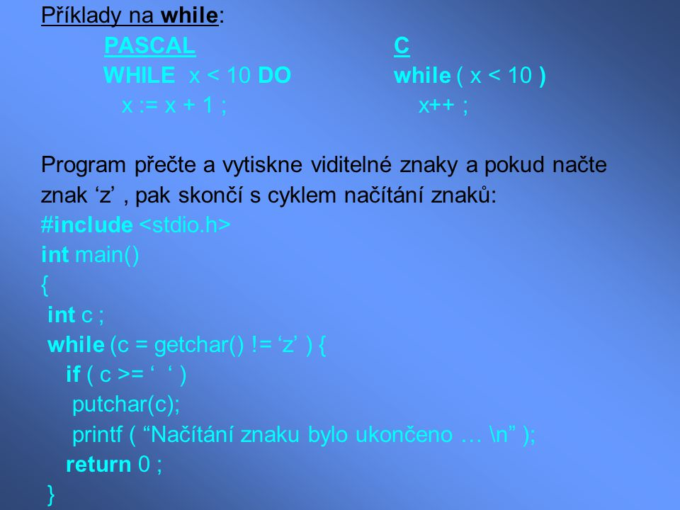 Příklady na while: PASCAL C. WHILE x < 10 DO while ( x < 10 ) x := x + 1 ; x++ ;