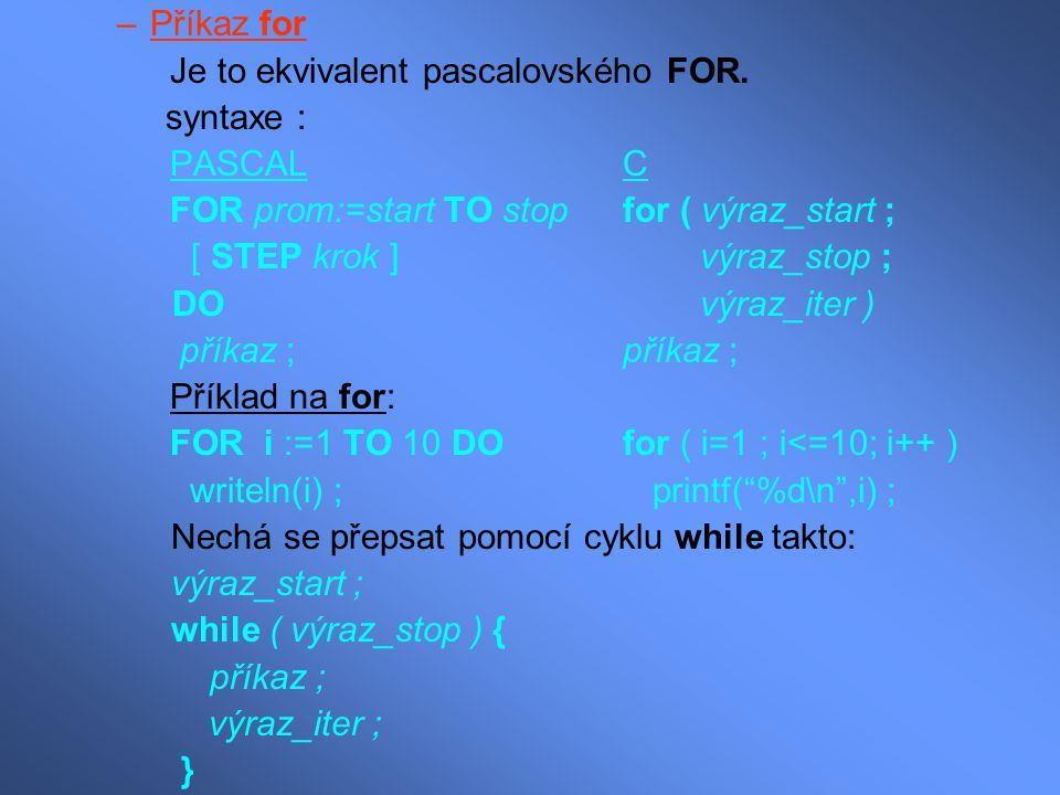 Příkaz for Je to ekvivalent pascalovského FOR. syntaxe : PASCAL C. FOR prom:=start TO stop for ( výraz_start ;
