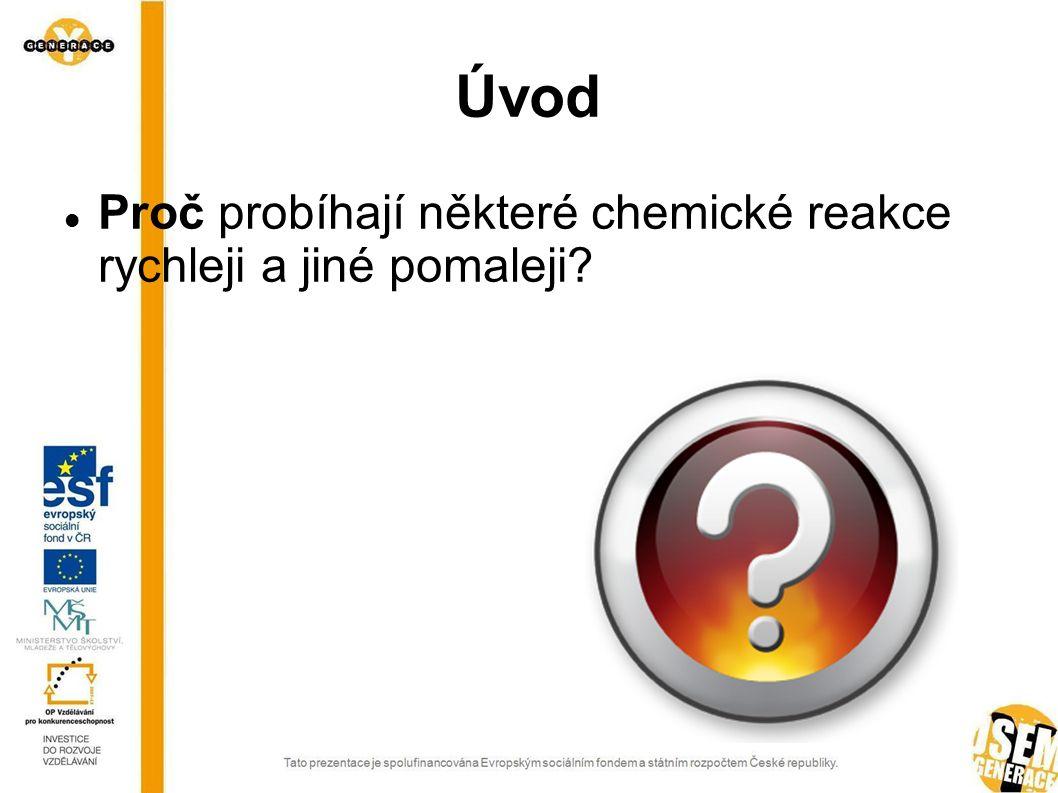 Úvod Proč probíhají některé chemické reakce rychleji a jiné pomaleji