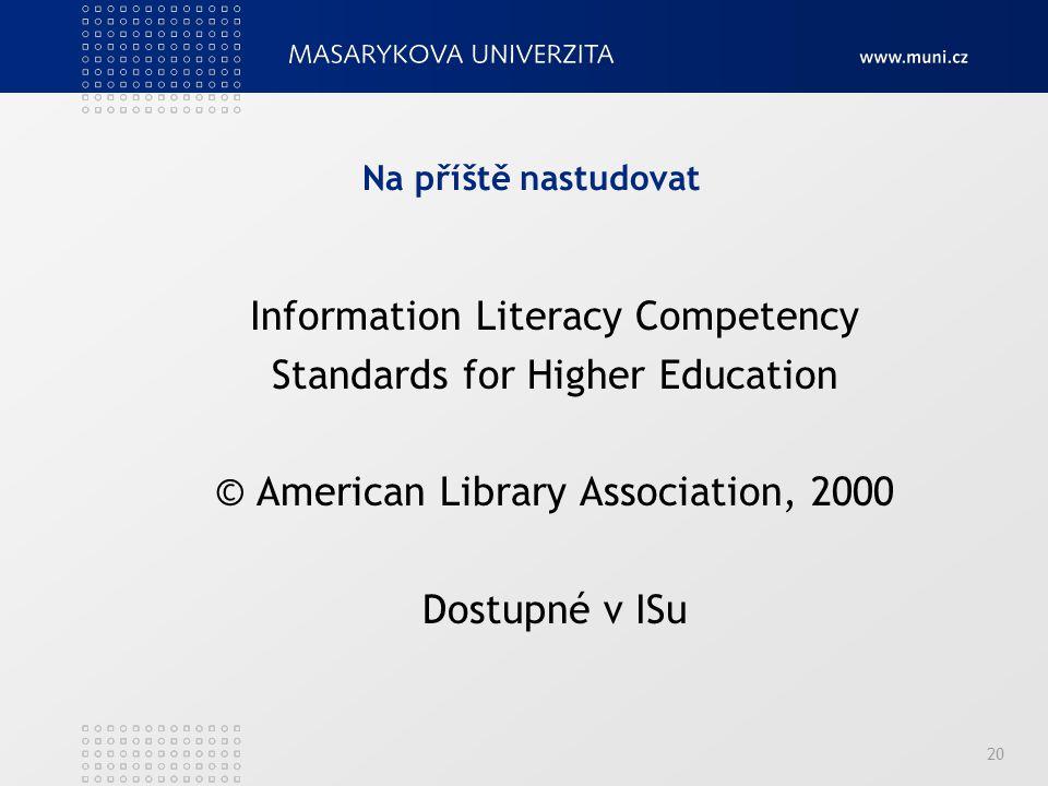 Na příště nastudovat Information Literacy Competency Standards for Higher Education © American Library Association, 2000 Dostupné v ISu