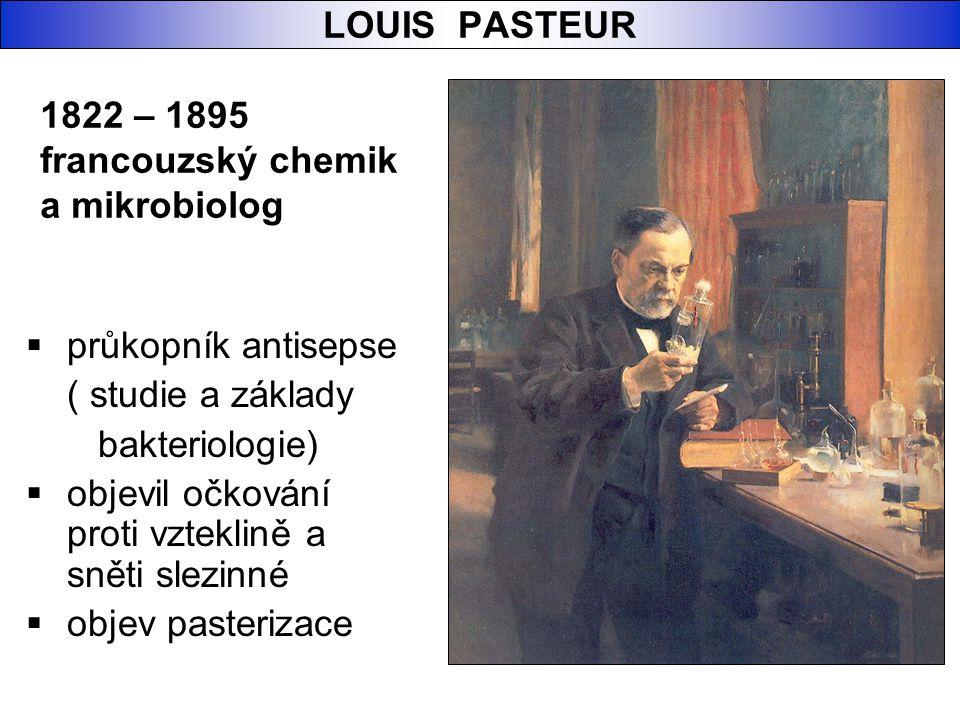 LOUIS PASTEUR 1822 – 1895. francouzský chemik. a mikrobiolog. průkopník antisepse. ( studie a základy.