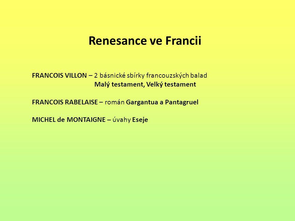 Renesance ve Francii FRANCOIS VILLON – 2 básnické sbírky francouzských balad. Malý testament, Velký testament.
