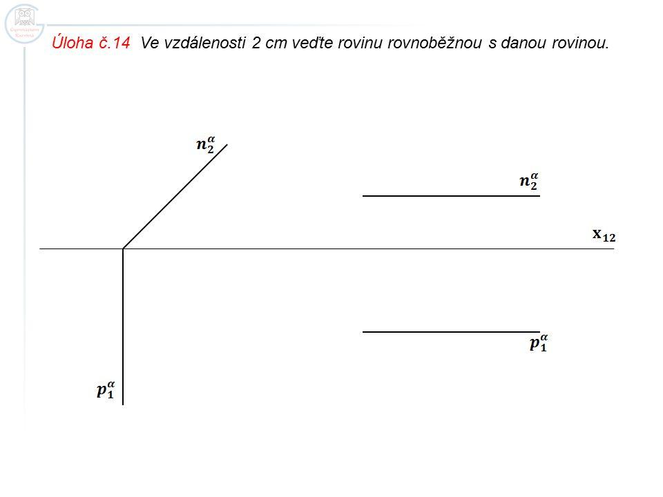 Úloha č.14 Ve vzdálenosti 2 cm veďte rovinu rovnoběžnou s danou rovinou.