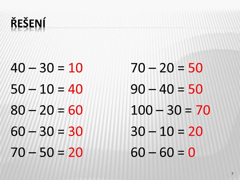 řešení 40 – 30 = 10 70 – 20 = 50 50 – 10 = 40 90 – 40 = 50 80 – 20 = 60 100 – 30 = 70 60 – 30 = 30 30 – 10 = 20 70 – 50 = 20 60 – 60 = 0