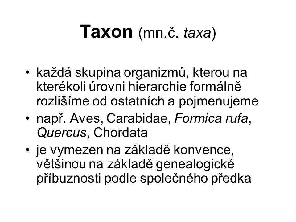 Taxon (mn.č. taxa) každá skupina organizmů, kterou na kterékoli úrovni hierarchie formálně rozlišíme od ostatních a pojmenujeme.